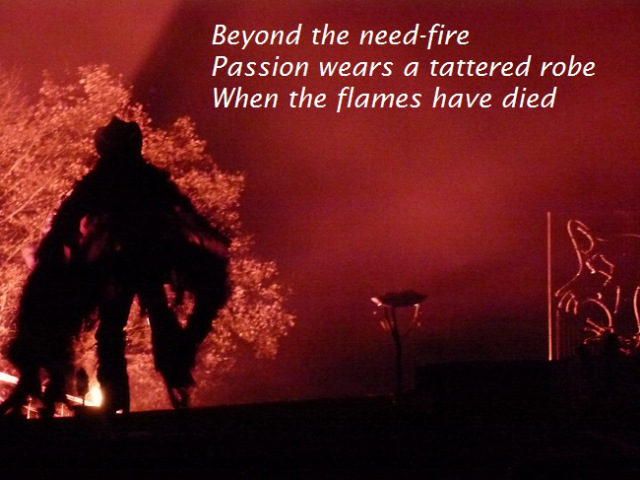 Beyond the need-fire Passion wears a tattered robe When the flames have died